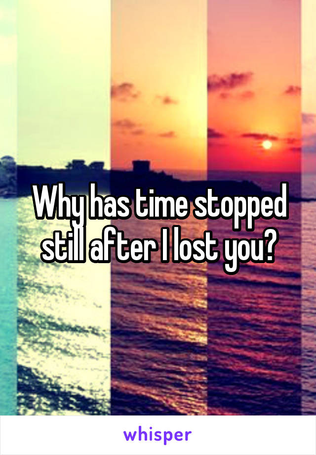 Why has time stopped still after I lost you?