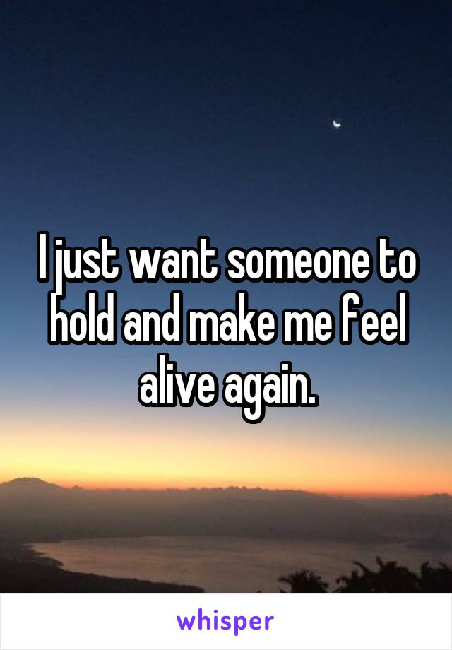 I just want someone to hold and make me feel alive again.