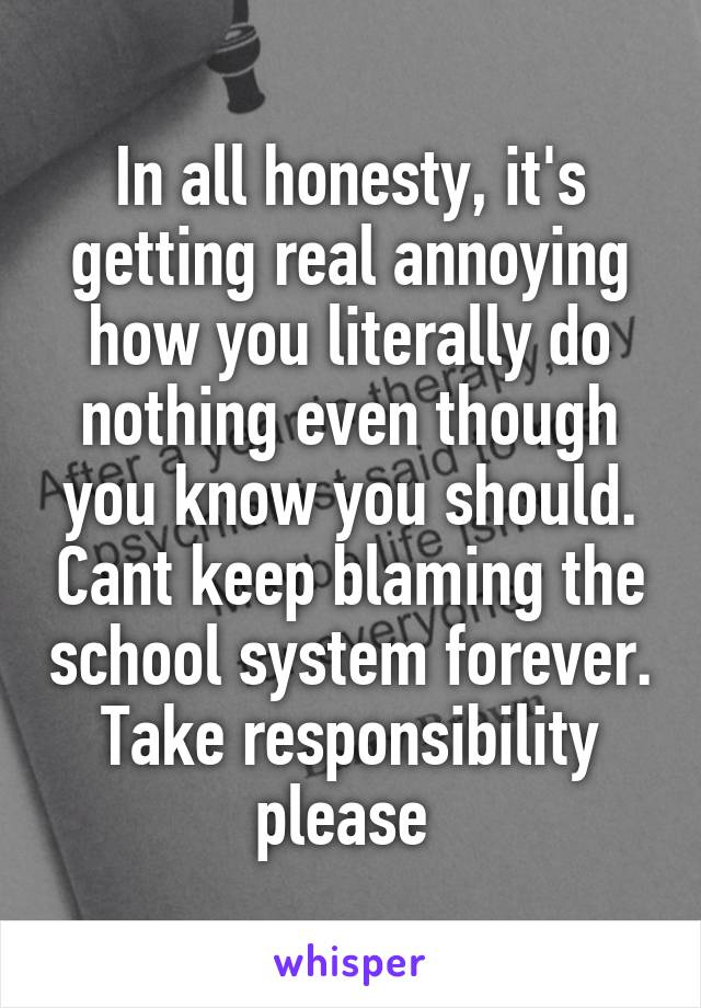 In all honesty, it's getting real annoying how you literally do nothing even though you know you should. Cant keep blaming the school system forever. Take responsibility please