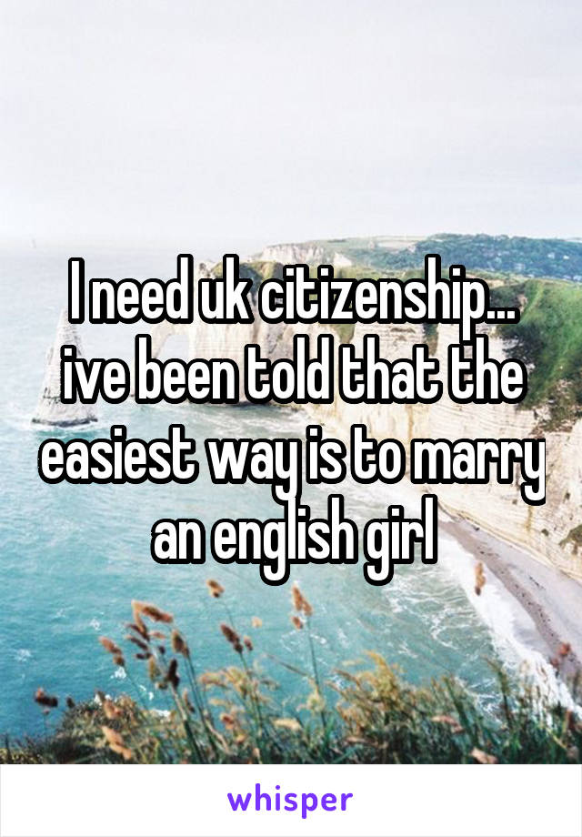 I need uk citizenship... ive been told that the easiest way is to marry an english girl