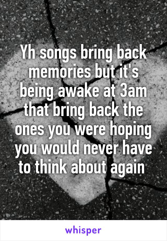 Yh songs bring back memories but it's being awake at 3am that bring back the ones you were hoping you would never have to think about again