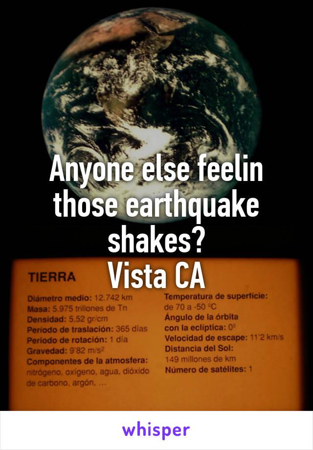 Anyone else feelin those earthquake shakes? Vista CA