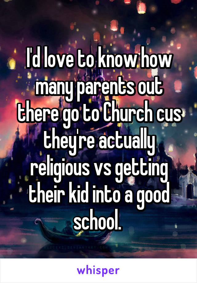 I'd love to know how many parents out there go to Church cus they're actually religious vs getting their kid into a good school.