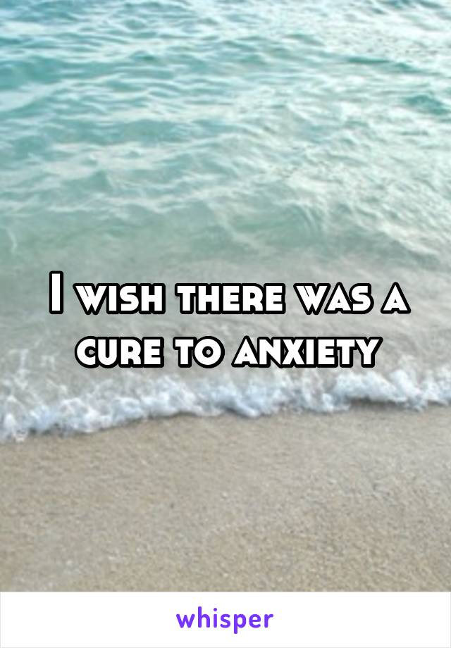 I wish there was a cure to anxiety