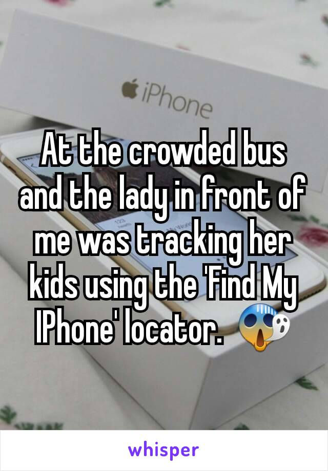 At the crowded bus and the lady in front of me was tracking her kids using the 'Find My IPhone' locator.  😱