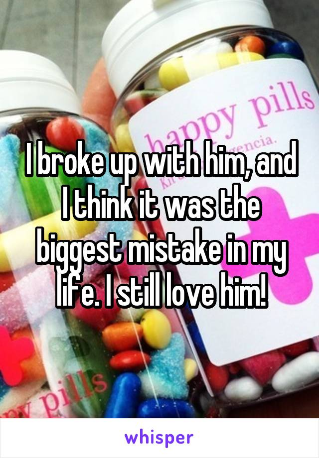 I broke up with him, and I think it was the biggest mistake in my life. I still love him!