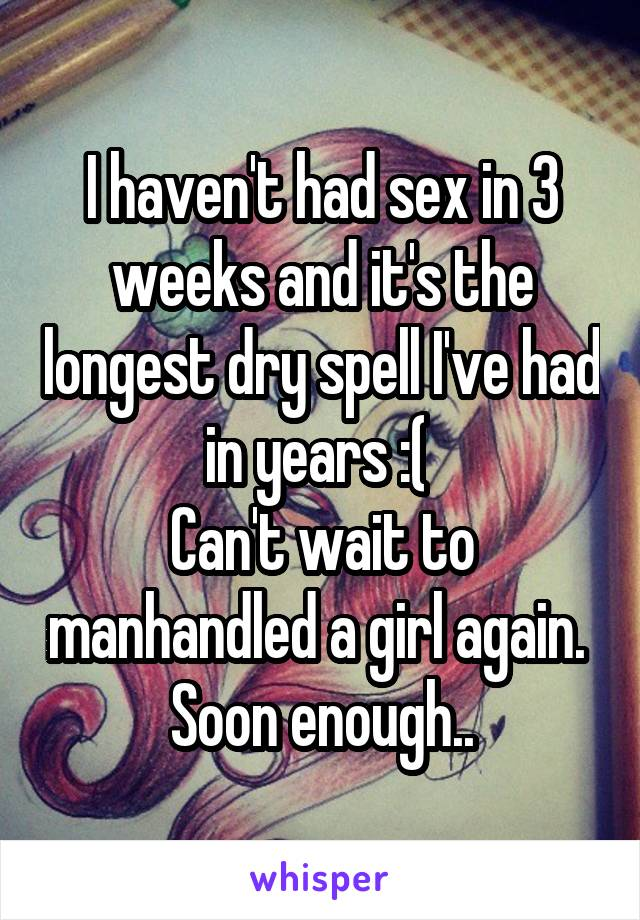 I haven't had sex in 3 weeks and it's the longest dry spell I've had in years :(  Can't wait to manhandled a girl again.  Soon enough..