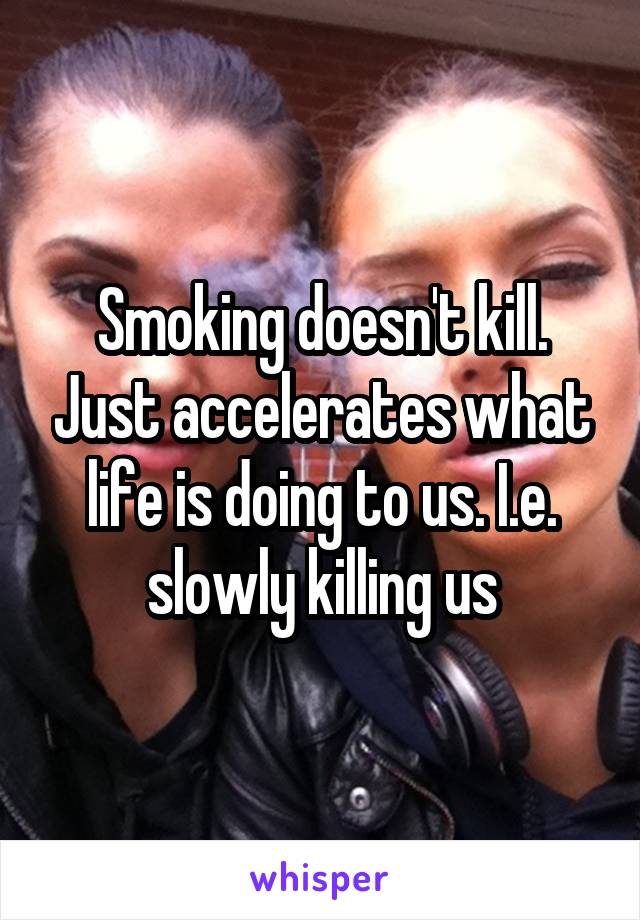 Smoking doesn't kill. Just accelerates what life is doing to us. I.e. slowly killing us