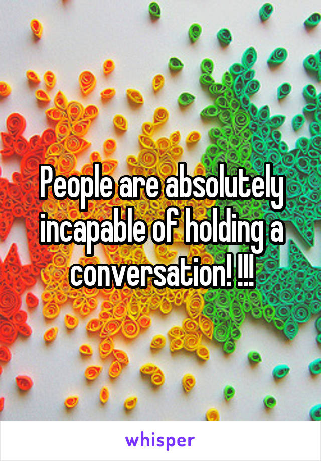 People are absolutely incapable of holding a conversation! !!!