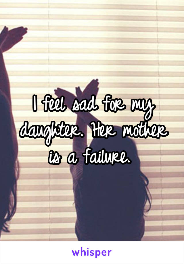 I feel sad for my daughter. Her mother is a failure.