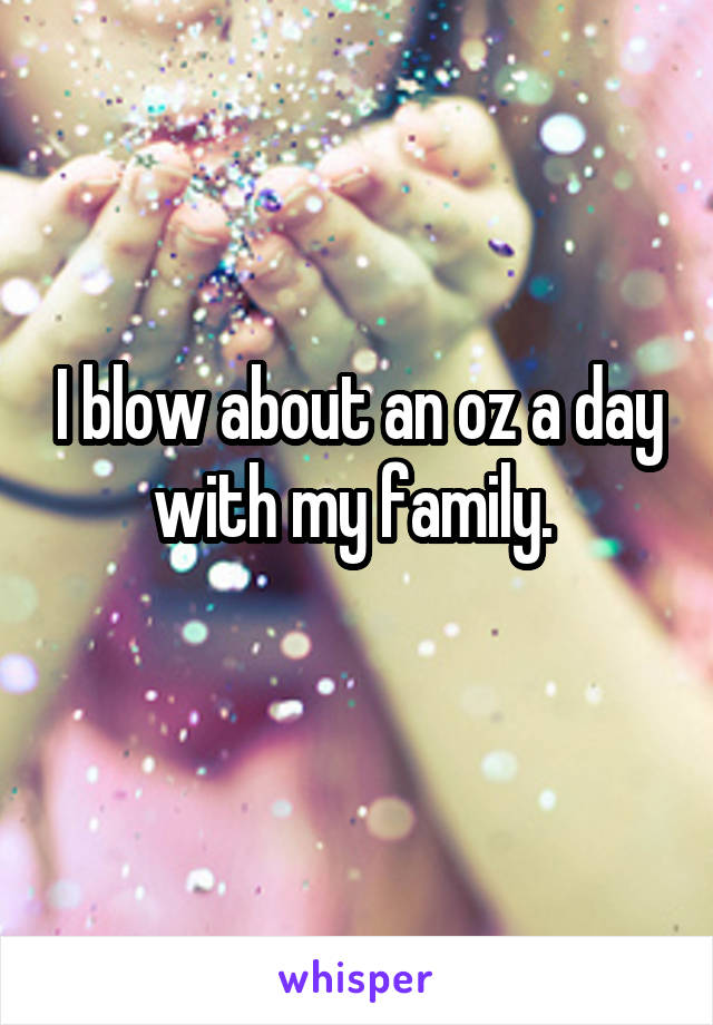 I blow about an oz a day with my family.