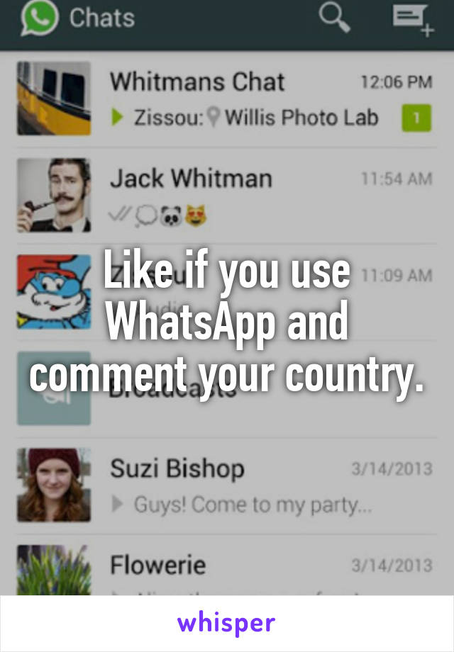 Like if you use WhatsApp and comment your country.