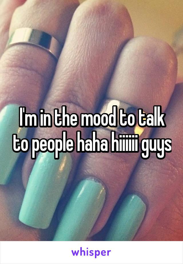 I'm in the mood to talk to people haha hiiiiii guys
