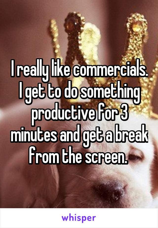 I really like commercials. I get to do something productive for 3 minutes and get a break from the screen.