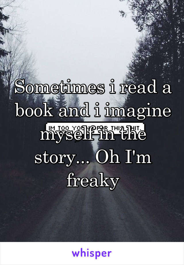 Sometimes i read a book and i imagine myself in the story... Oh I'm freaky