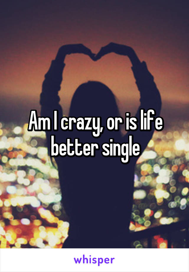 Am I crazy, or is life better single