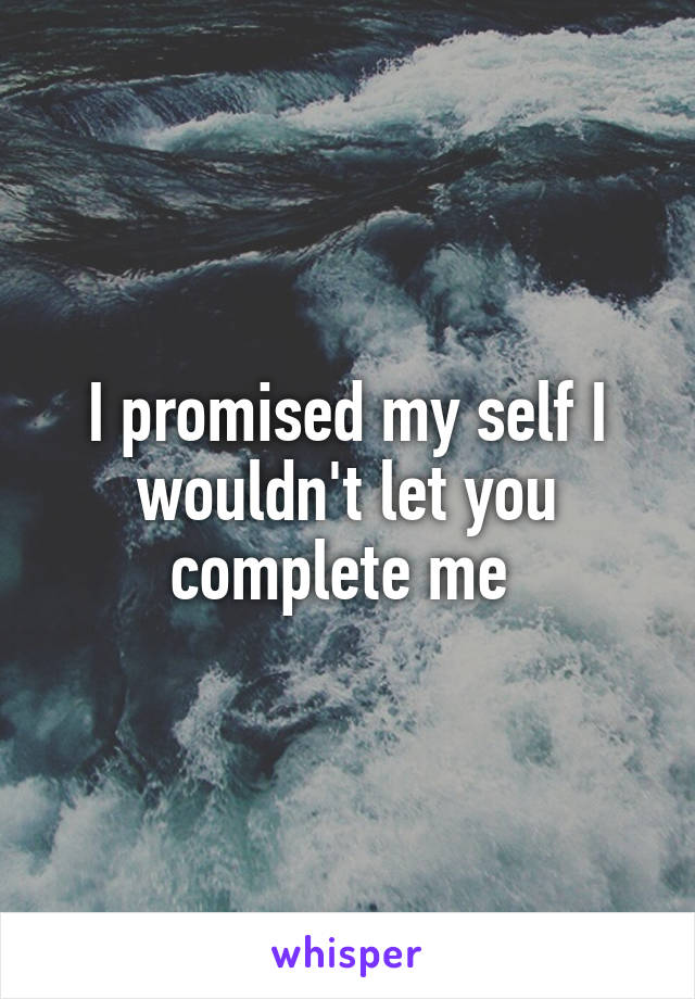 I promised my self I wouldn't let you complete me