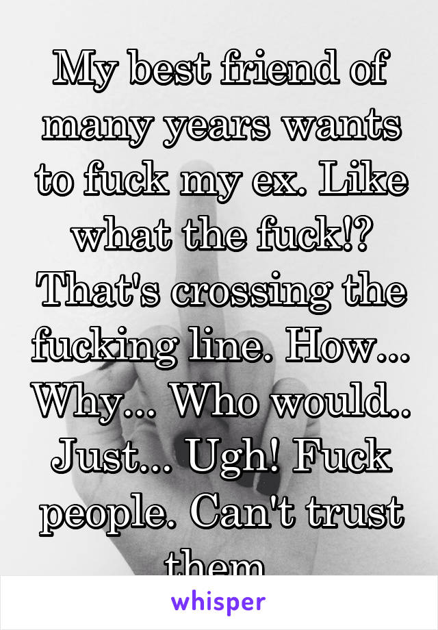 My best friend of many years wants to fuck my ex. Like what the fuck!? That's crossing the fucking line. How... Why... Who would.. Just... Ugh! Fuck people. Can't trust them.