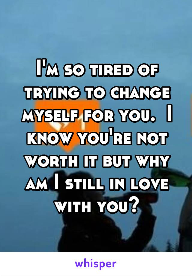 I'm so tired of trying to change myself for you.  I know you're not worth it but why am I still in love with you?
