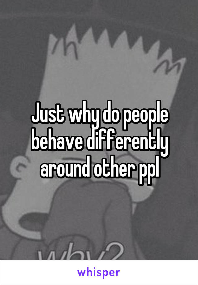 Just why do people behave differently around other ppl