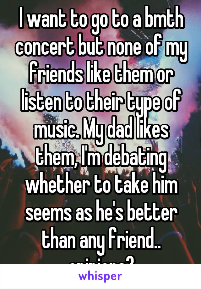 I want to go to a bmth concert but none of my friends like them or listen to their type of music. My dad likes them, I'm debating whether to take him seems as he's better than any friend.. opinions?