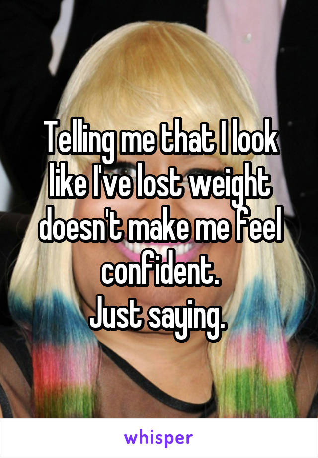 Telling me that I look like I've lost weight doesn't make me feel confident. Just saying.