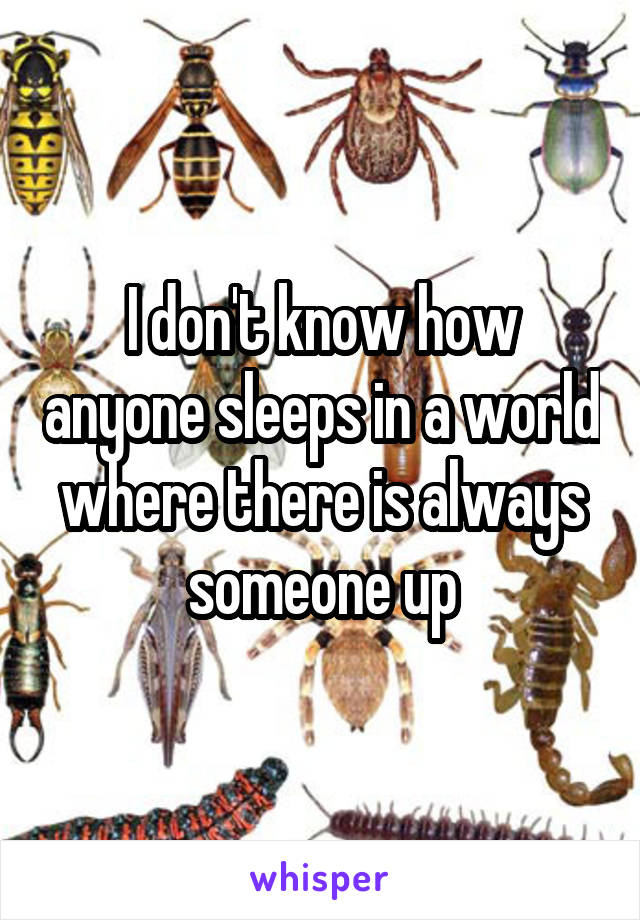 I don't know how anyone sleeps in a world where there is always someone up