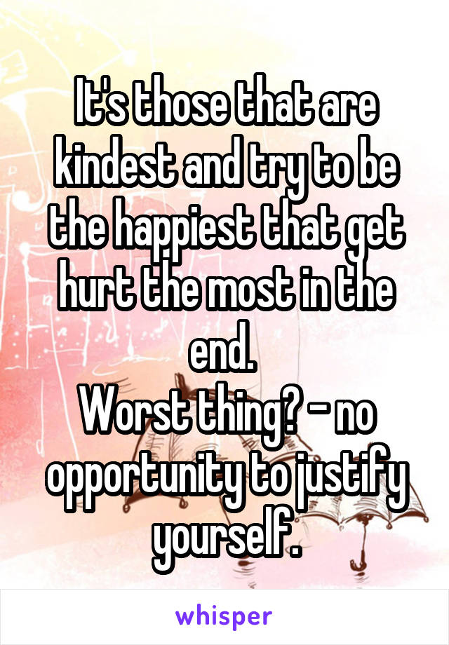 It's those that are kindest and try to be the happiest that get hurt the most in the end.  Worst thing? - no opportunity to justify yourself.
