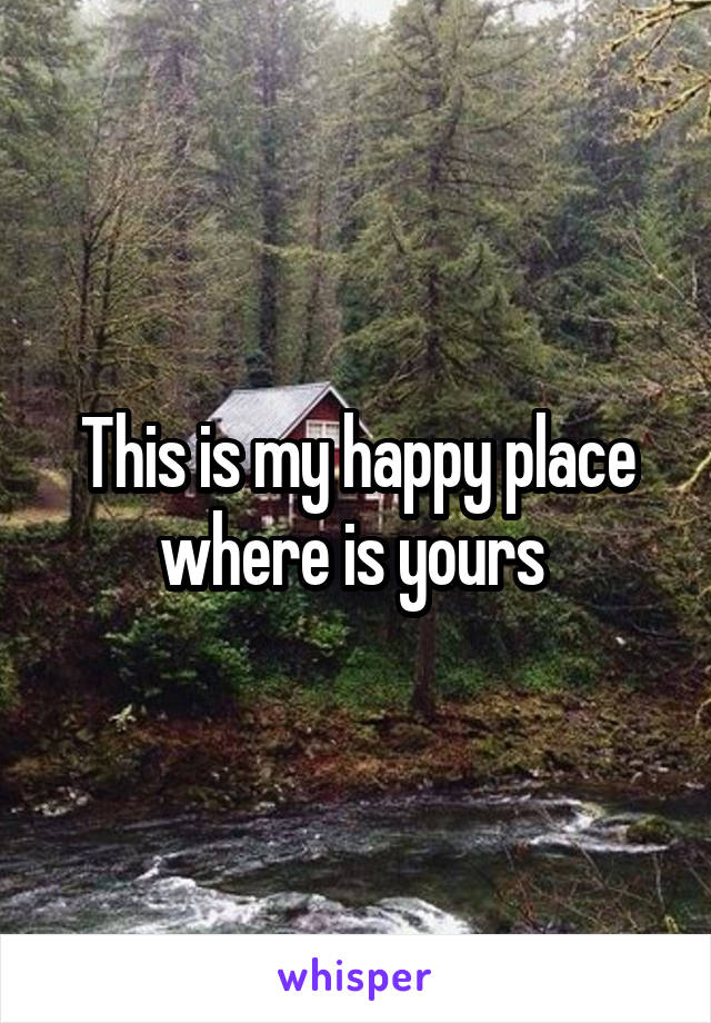 This is my happy place where is yours