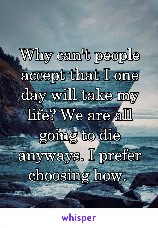 Why can't people accept that I one day will take my life? We are all going to die anyways. I prefer choosing how.