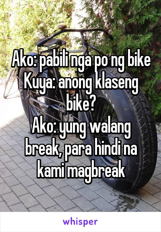 Ako: pabili nga po ng bike Kuya: anong klaseng bike? Ako: yung walang break, para hindi na kami magbreak