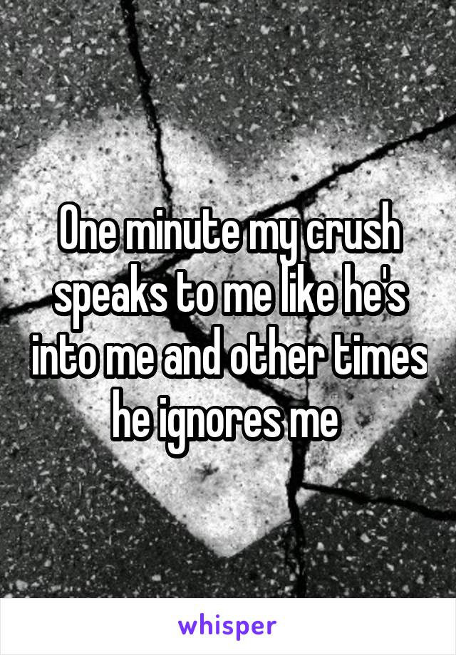 One minute my crush speaks to me like he's into me and other times he ignores me