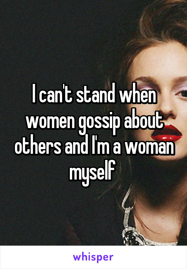 I can't stand when women gossip about others and I'm a woman myself