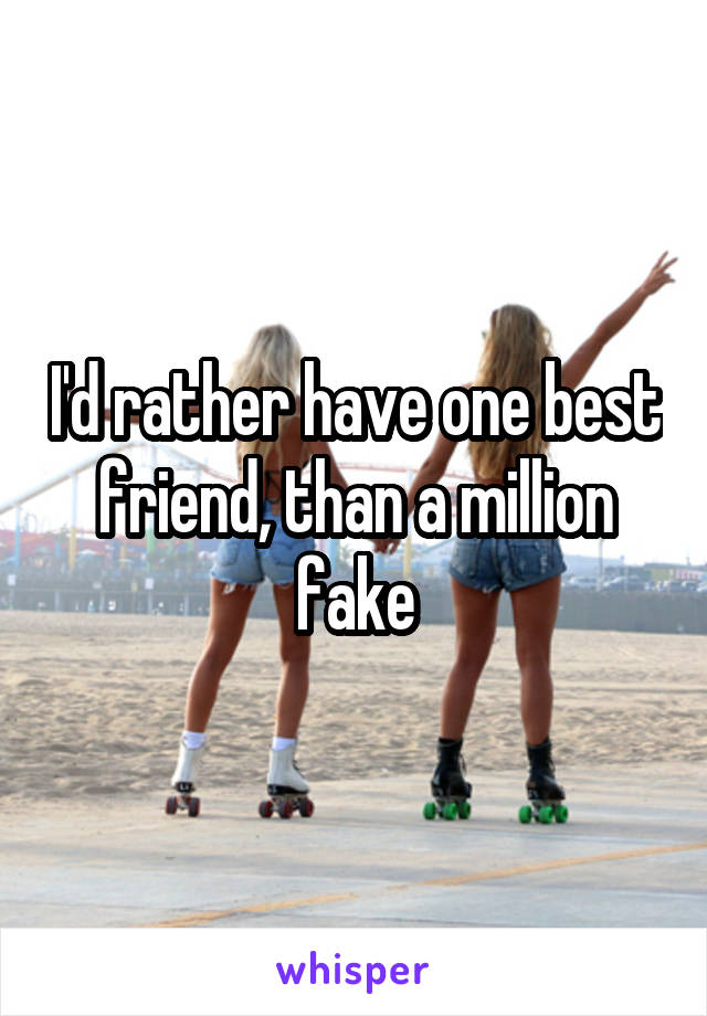 I'd rather have one best friend, than a million fake