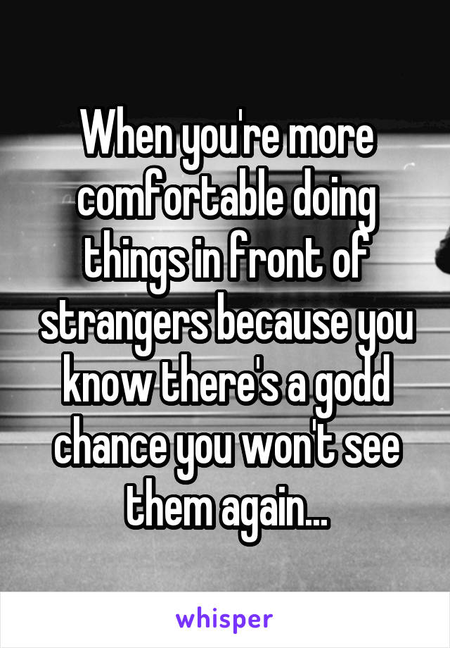 When you're more comfortable doing things in front of strangers because you know there's a godd chance you won't see them again...