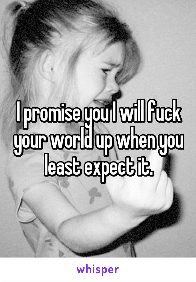 I promise you I will fuck your world up when you least expect it.