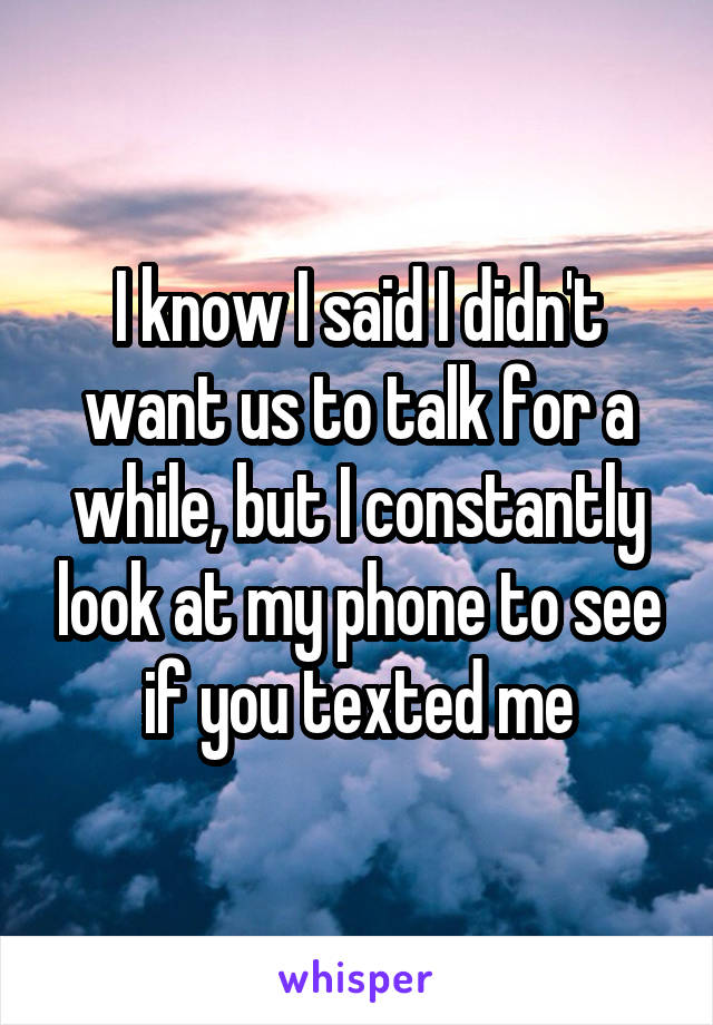 I know I said I didn't want us to talk for a while, but I constantly look at my phone to see if you texted me