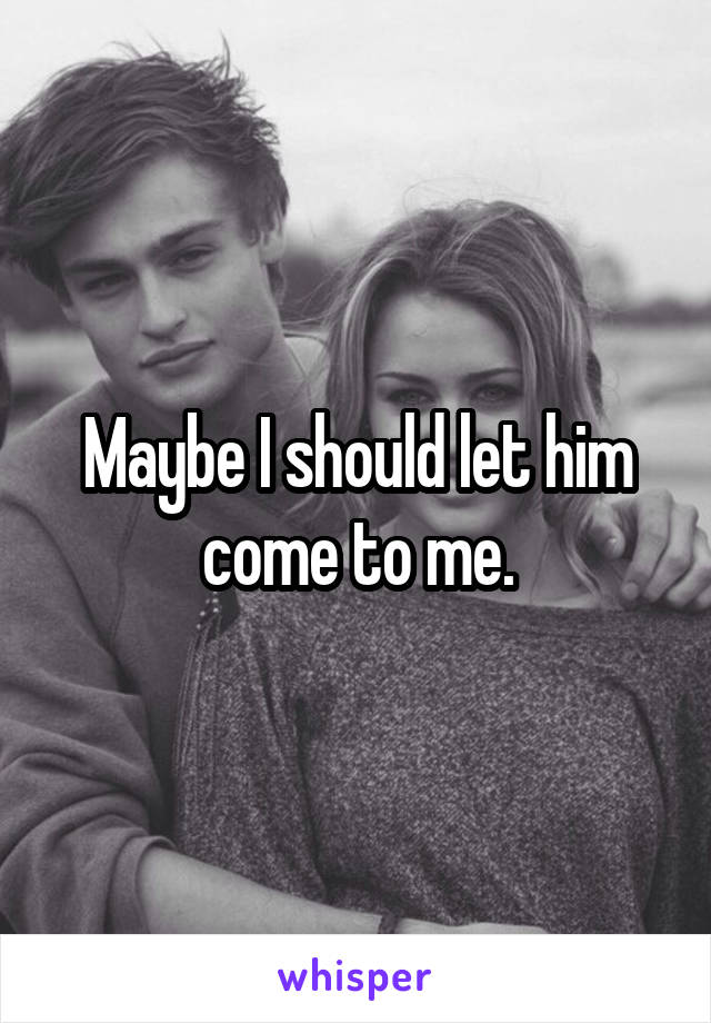 Maybe I should let him come to me.