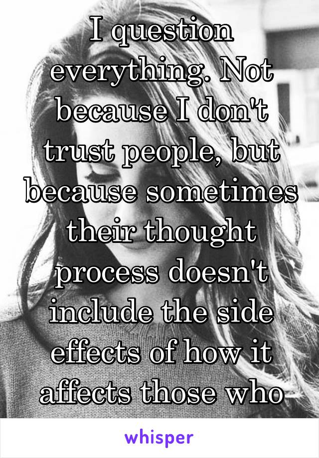 I question everything. Not because I don't trust people, but because sometimes their thought process doesn't include the side effects of how it affects those who love them...