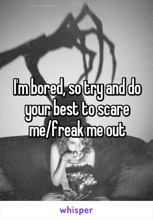 I'm bored, so try and do your best to scare me/freak me out