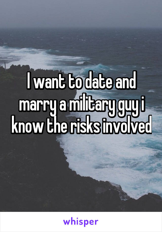 I want to date and marry a military guy i know the risks involved