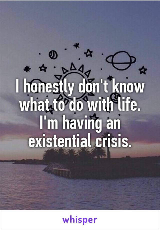 I honestly don't know what to do with life. I'm having an existential crisis.