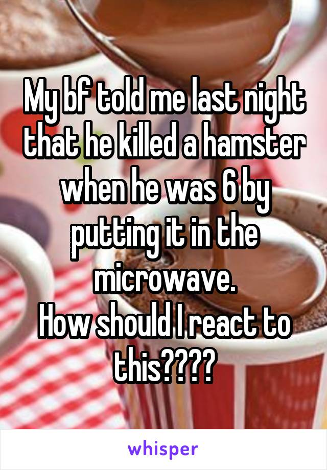My bf told me last night that he killed a hamster when he was 6 by putting it in the microwave. How should I react to this????