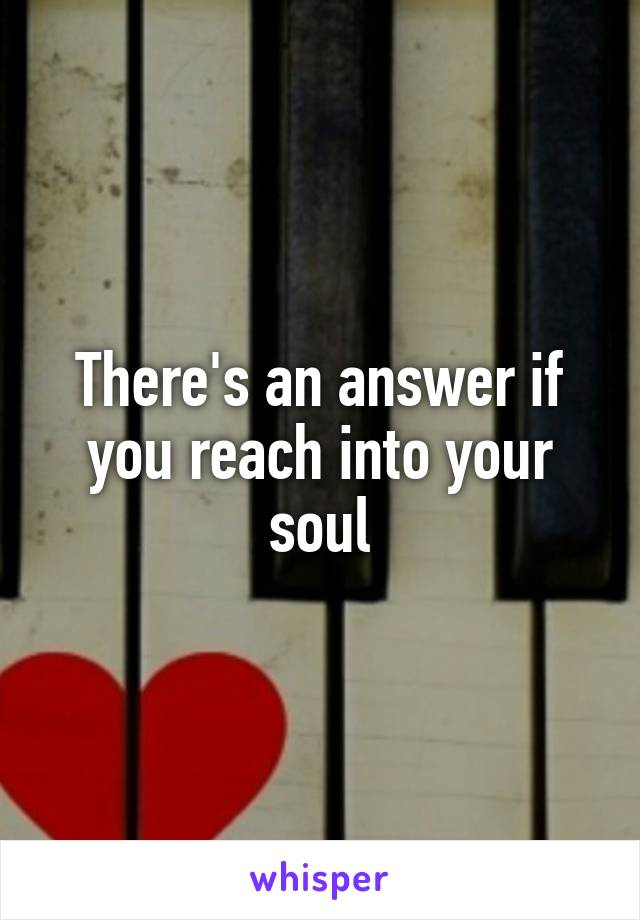 There's an answer if you reach into your soul