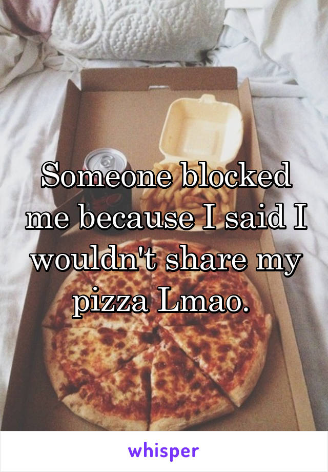 Someone blocked me because I said I wouldn't share my pizza Lmao.