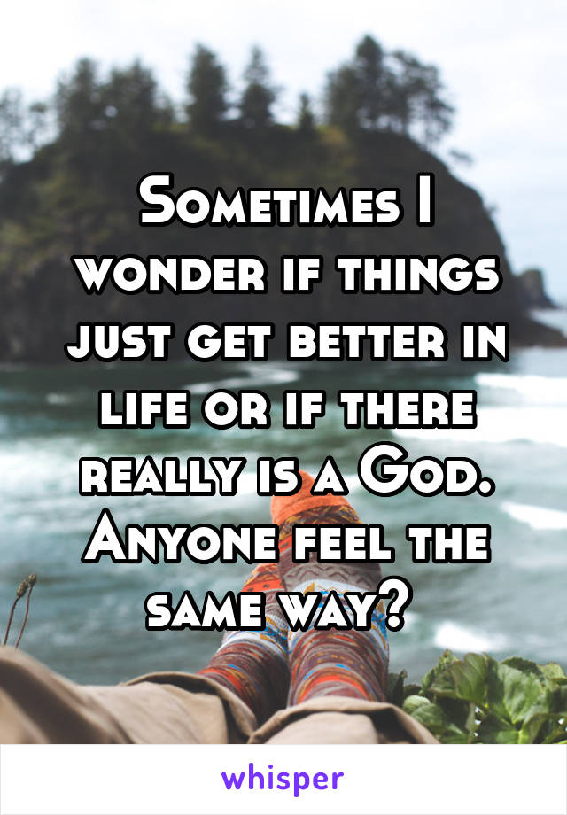 Sometimes I wonder if things just get better in life or if there really is a God. Anyone feel the same way?