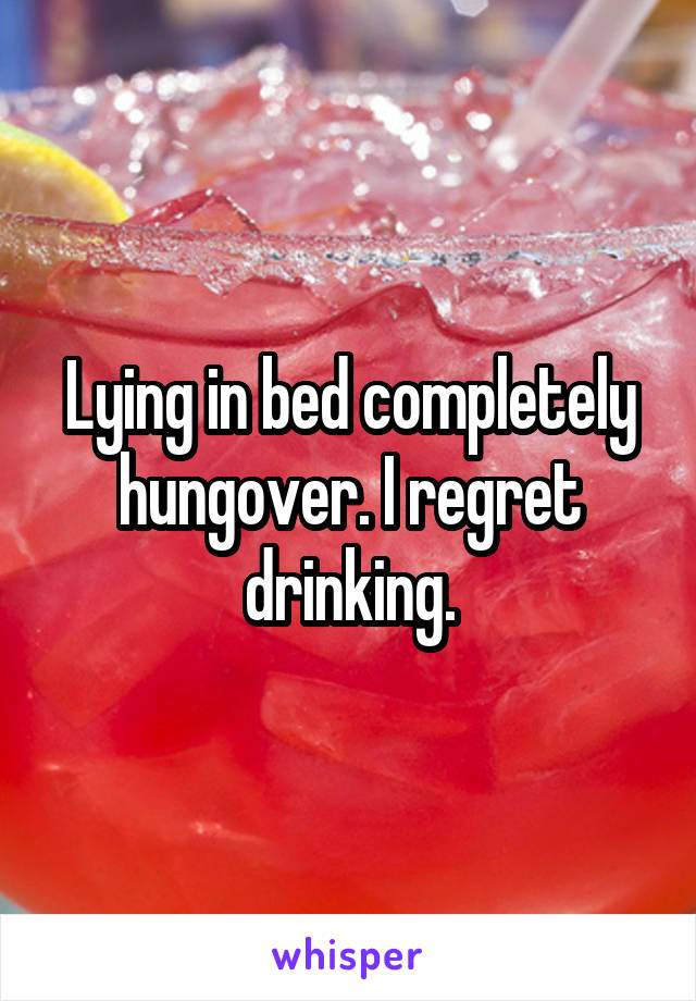 Lying in bed completely hungover. I regret drinking.
