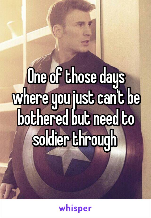 One of those days where you just can't be bothered but need to soldier through