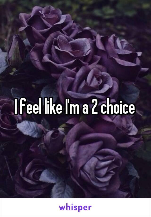 I feel like I'm a 2 choice