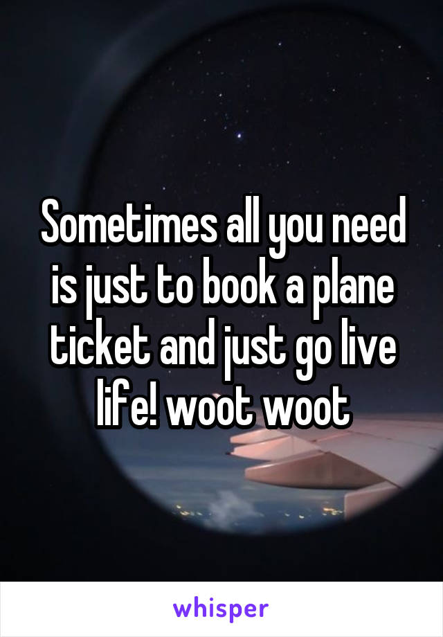 Sometimes all you need is just to book a plane ticket and just go live life! woot woot